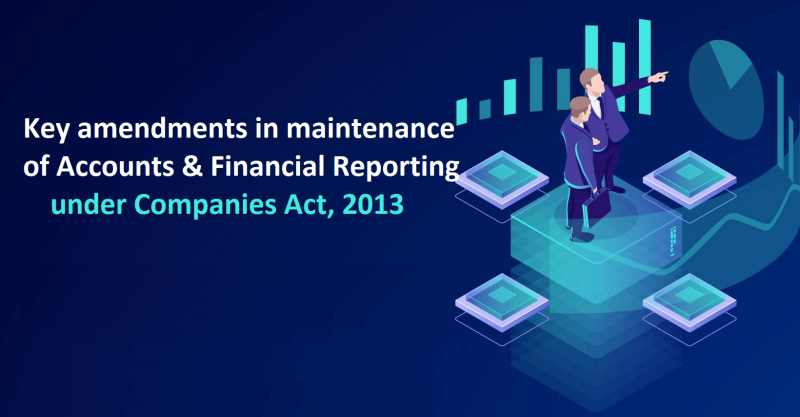 Key amendments in maintenance of Accounts & Financial Reporting under Companies Act, 2013